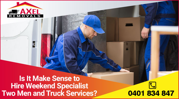 Is It Make Sense to Hire Weekend Specialist Two Men and Truck Services?